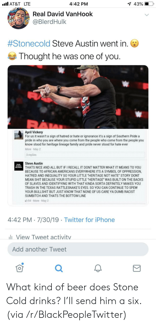"""Hatred: l AT&T LTE  1 43%  4:42 PM  Real David VanHook  @BlerdHulk  7  #Stonecold Steve Austin went in.  Thought he was one of you.  April Vickery  For us it wasn't a sign of hatred or hate or ignorance it's a sign of Southern Pride a  pride in who you are where you come from the people who come from the people you  know stood for heritage lineage family and pride never stood for hate ever  More May 2  3 replies  Steve Austin  THATS NICE AND ALL BUT IF I RECALL IT DONT MATTER WHAT IT MEANS TO YOU  BECAUSE TO AFRICAN AMERICANS EVERYWHERE ITS A SYMBOL OF OPPRESSION,  HATRED AND INEQUALITY SO YOUR LITTLE """"HERITAGE NOT HATE STORY DONT  MEAN SHIT BECAUSE YOUR STUPID LITTLE """"HERITAGE WAS BUILT ON THE BACKS  OF SLAVES AND IDENTIFYING WITH THAT KINDA SORTA DEFINITELY MAKES YOU  TRASH IN THE TEXAS RATTLESNAKE'S EYES. SO YOU CAN CONTINUE TO SPEW  YOUR BULLSHIT BUT JUST KNOW THAT NONE OF US CARE YA DUMB RACIST  SUMBITCH AND THATS THE BOTTOM LINE  54-More-May 2  4:42 PM 7/30/19 Twitter for iPhone  lView Tweet activitv  Add another Tweet What kind of beer does Stone Cold drinks? I'll send him a six. (via /r/BlackPeopleTwitter)"""