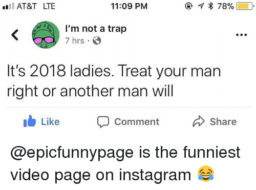 Instagram, Memes, and Trap: l AT&T LTE  11:09 PM  I'm not a trap  7 hrs  It's 2018 ladies. Treat your man  right or another man will  ib Like Comment  Share @epicfunnypage is the funniest video page on instagram 😂