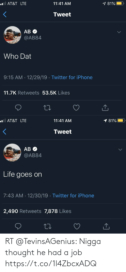 life goes on: .l AT&T LTE  9 81%  11:41 AM  Tweet  АВ Ф  @AB84  Who Dat  9:15 AM - 12/29/19 · Twitter for iPhone  11.7K Retweets 53.5K Likes  <]   1 81%  ll AT&T LTE  11:41 AM  Tweet  AB O  @AB84  Life goes on  7:43 AM · 12/30/19 · Twitter for iPhone  2,490 Retweets 7,878 Likes  27  <] RT @TevinsAGenius: Nigga thought he had a job https://t.co/1l4ZbcxADQ