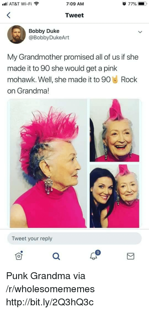 a pink: l AT&T Wi-Fi  7:09 AM  77%  Tweet  Bobby Duke  @BobbyDukeArt  My Grandmother promised all of us if she  made it to 90 she would get a pink  mohawk. Well, she made it to 90 Rock  on Grandma!  Tweet your reply Punk Grandma via /r/wholesomememes http://bit.ly/2Q3hQ3c