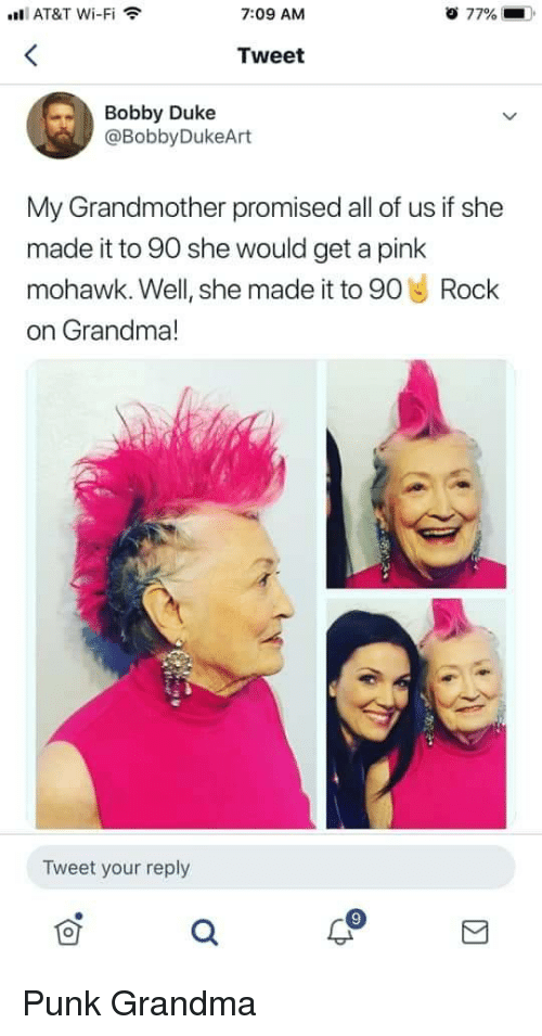 a pink: l AT&T Wi-Fi  7:09 AM  77%  Tweet  Bobby Duke  @BobbyDukeArt  My Grandmother promised all of us if she  made it to 90 she would get a pink  mohawk. Well, she made it to 90 Rock  on Grandma!  Tweet your reply Punk Grandma