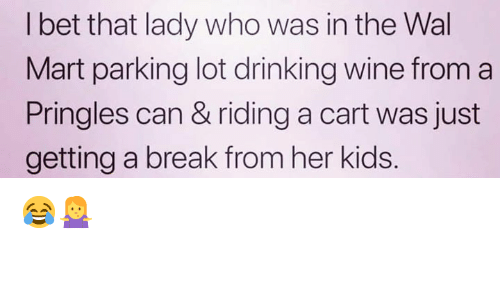 Drinking, Memes, and Pringles: l bet that lady who was in the Wal  Mart parking lot drinking wine from a  Pringles can & riding a cart was just  getting a break from her kids. 😂🤷‍♀️