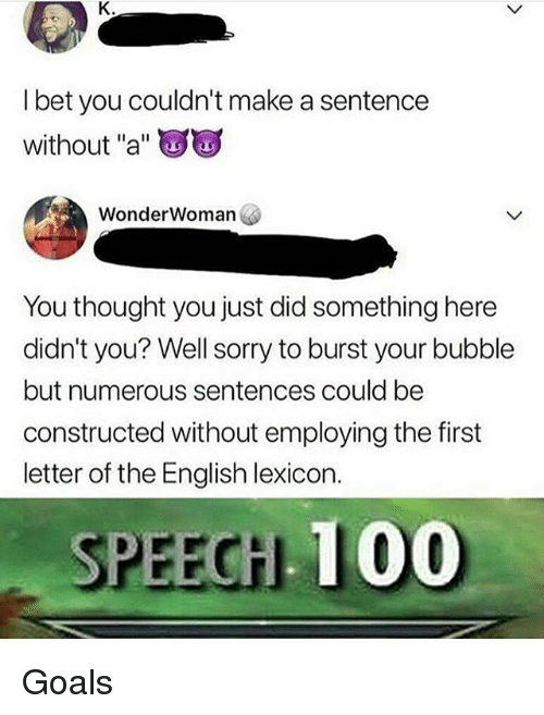 "Anaconda, Goals, and Memes: l bet you couldn't make a sentence  without ""a""  WonderWoman  You thought you just did something here  didn't you? Well sorry to burst your bubble  but numerous sentences could be  constructed without employing the first  letter of the English lexicon.  PEEGHL 100 Goals"