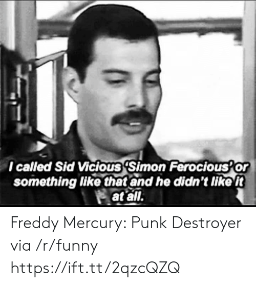 Vicious: l called Sid Vicious 'Simon Ferocious Or  something like that and he didn't tike t  at all. Freddy Mercury: Punk Destroyer via /r/funny https://ift.tt/2qzcQZQ