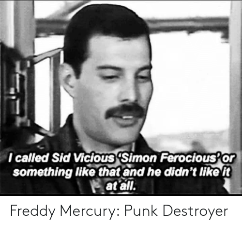 Vicious: l called Sid Vicious 'Simon Ferocious Or  something like that and he didn't tike t  at all. Freddy Mercury: Punk Destroyer