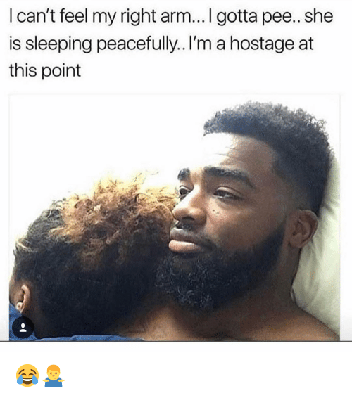Memes, Sleeping, and 🤖: l can't feel my right arm...I gotta pee.. she  is sleeping peacefully.. I'm a hostage at  this point 😂🤷♂️