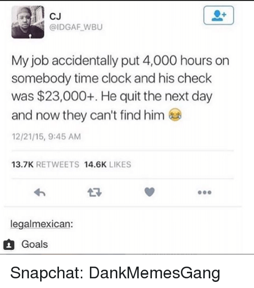 Clock, Goals, and Memes: l cu  @IDGAF WBU  My job accidentally put 4,000 hours on  somebody time clock and his check  was $23,000+. He quit the next day  and now they can't find him  12/21/15, 9:45 AM  13.7K RETWEETS 14.6K LIKES  legalmexican:  1 Goals Snapchat: DankMemesGang