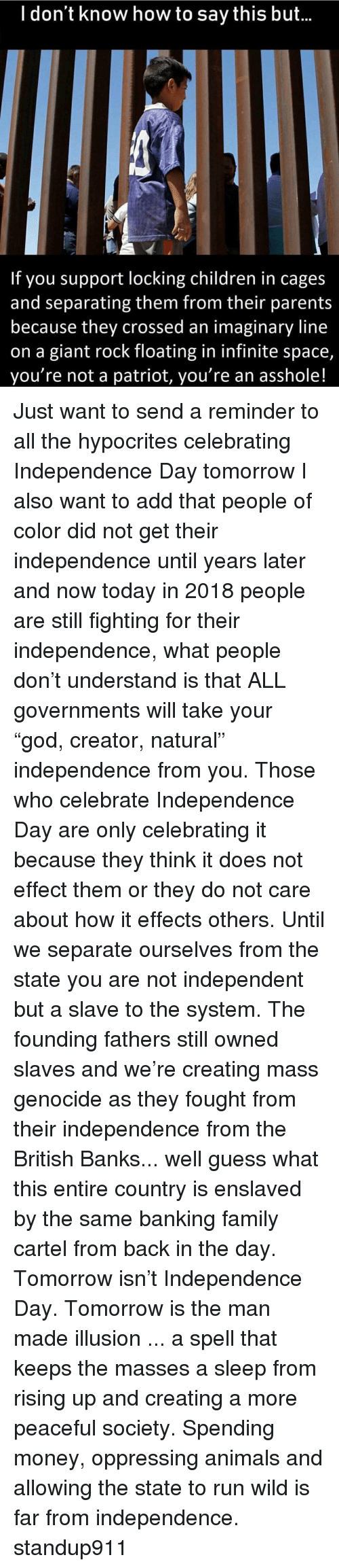 """Independence Day: l don't know how to say this but...  If you support locking children in cages  and separating them from their parents  because they crossed an imaginary line  on a giant rock floating in infinite space,  you're not a patriot, you're an asshole! Just want to send a reminder to all the hypocrites celebrating Independence Day tomorrow I also want to add that people of color did not get their independence until years later and now today in 2018 people are still fighting for their independence, what people don't understand is that ALL governments will take your """"god, creator, natural"""" independence from you. Those who celebrate Independence Day are only celebrating it because they think it does not effect them or they do not care about how it effects others. Until we separate ourselves from the state you are not independent but a slave to the system. The founding fathers still owned slaves and we're creating mass genocide as they fought from their independence from the British Banks... well guess what this entire country is enslaved by the same banking family cartel from back in the day. Tomorrow isn't Independence Day. Tomorrow is the man made illusion ... a spell that keeps the masses a sleep from rising up and creating a more peaceful society. Spending money, oppressing animals and allowing the state to run wild is far from independence. standup911"""