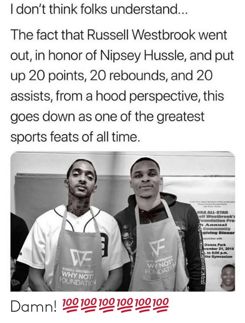 feats: l don't think folks understand...  The fact that Russell Westbrook went  out, in honor of Nipsey Hussle, and put  up 20 points, 20 rebounds, and 20  assists, from a hood perspective, this  goes down as one of the greatest  sports feats of all time  DA ALL-STAR  giving Dinner  Owens Park  21, 2016  to 6:00 pm.  WYN  WHY NOT Damn! 💯💯💯💯💯💯