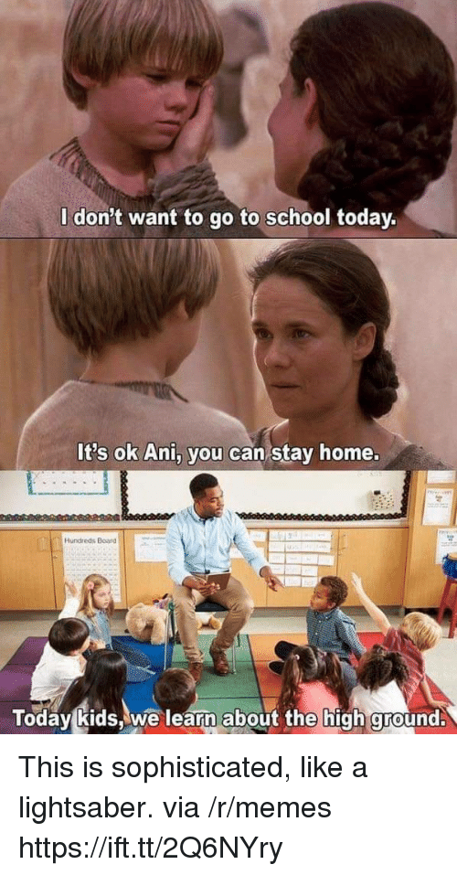 Lightsaber, Memes, and School: l don't want to go to school today.  It's ok Ani, you can stay home.  Hundreds Board  Today kids,we learn about the high ground. This is sophisticated, like a lightsaber. via /r/memes https://ift.tt/2Q6NYry