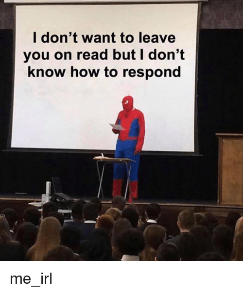 But I Dont Know: l don't want to leave  you on read but I don't  know how to respond me_irl