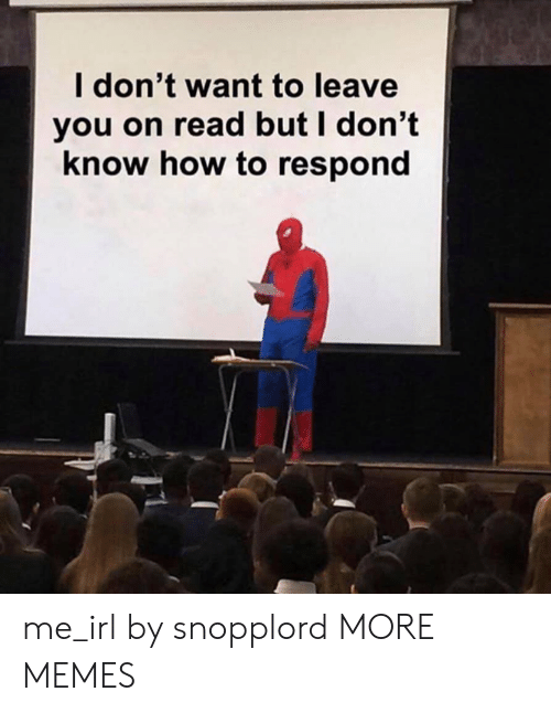 But I Dont Know: l don't want to leave  you on read but I don't  know how to respond me_irl by snopplord MORE MEMES