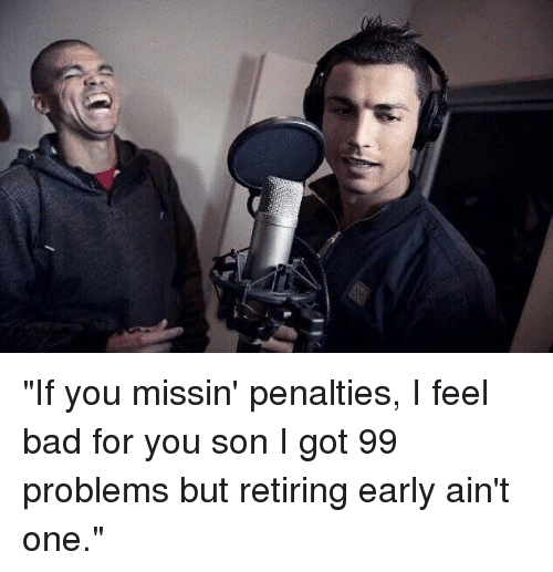 """I Got 99 Problems But: (l  e """"If you missin' penalties, I feel bad for you son  I got 99 problems but retiring early ain't one."""""""