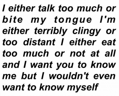 Too Much, All, and You: l either talk too much or  bite my tongue l'm  either terribly clingy or  too distant either eat  too much or not at all  and I want you to know  me butI wouldn't even  want to know myself