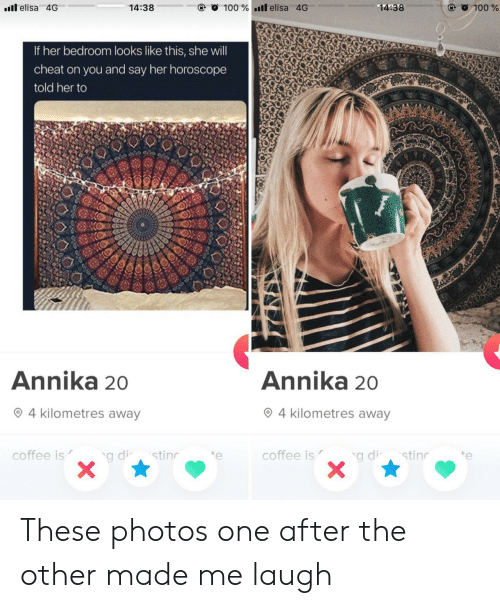 Coffee, Horoscope, and Her: l elisa 4G  14:38  100% l elisa 4G  14:38  @ O 100 %  If her bedroom looks like this, she will  cheat on you and say her horoscope  told her to  W  Annika 20  Annika 20  4 kilometres away  4 kilometres away  coffee is  stin  g di-  coffee is  e  stin  g di  11UC These photos one after the other made me laugh