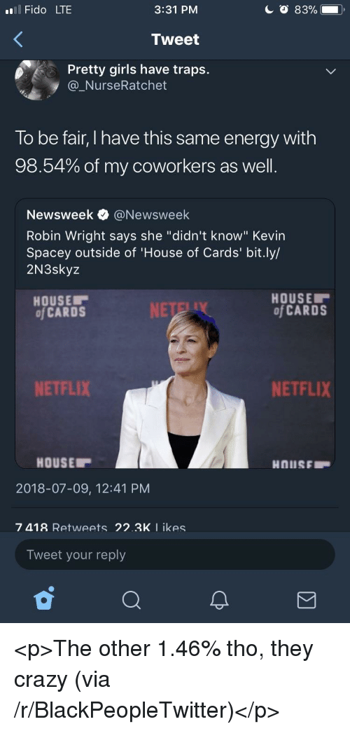 "newsweek: l Fido LTE  3:31 PM  Tweet  Pretty girls have traps.  @_NurseRatchet  To be fair, I have this same energy with  98.54% of my coworkers as well  Newsweek e》 @Newsweek  Robin Wright says she ""didn't know"" Kevin  Spacey outside of 'House of Cards' bit.ly/  2N3skyz  HOUSE  of CARDS  HOUSE  of CARDS  NETFLIX  NETFLIX  HOUSE  2018-07-09, 12:41 PM  7 418 Retweets 22.3K I ikes  Tweet your reply <p>The other 1.46% tho, they crazy (via /r/BlackPeopleTwitter)</p>"