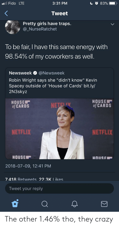 "newsweek: l Fido LTE  3:31 PM  Tweet  Pretty girls have traps.  @_NurseRatchet  To be fair, I have this same energy with  98.54% of my coworkers as well  Newsweek e》 @Newsweek  Robin Wright says she ""didn't know"" Kevin  Spacey outside of 'House of Cards' bit.ly/  2N3skyz  HOUSE  of CARDS  HOUSE  of CARDS  NETFLIX  NETFLIX  HOUSE  2018-07-09, 12:41 PM  7 418 Retweets 22.3K I ikes  Tweet your reply The other 1.46% tho, they crazy"