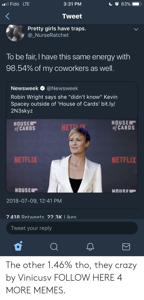 "Crazy, Dank, and Energy: l Fido LTE  3:31 PM  Tweet  Pretty girls have traps.  @_NurseRatchet  To be fair, I have this same energy with  98.54% of my coworkers as well  Newsweek e》 @Newsweek  Robin Wright says she ""didn't know"" Kevin  Spacey outside of 'House of Cards' bit.ly/  2N3skyz  HOUSE  of CARDS  HOUSE  of CARDS  NETFLIX  NETFLIX  HOUSE  2018-07-09, 12:41 PM  7 418 Retweets 22.3K I ikes  Tweet your reply The other 1.46% tho, they crazy by Vinicusv FOLLOW HERE 4 MORE MEMES."