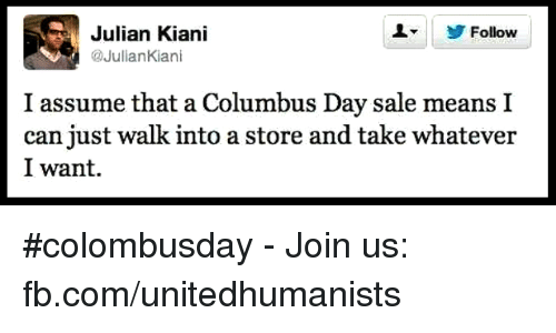 Columbus Day Sale: L Follow  Julian Kiani  Julian Kiani  I assume that a Columbus Day sale means I  can just walk into a store and take whatever  I want. #colombusday - Join us: fb.com/unitedhumanists