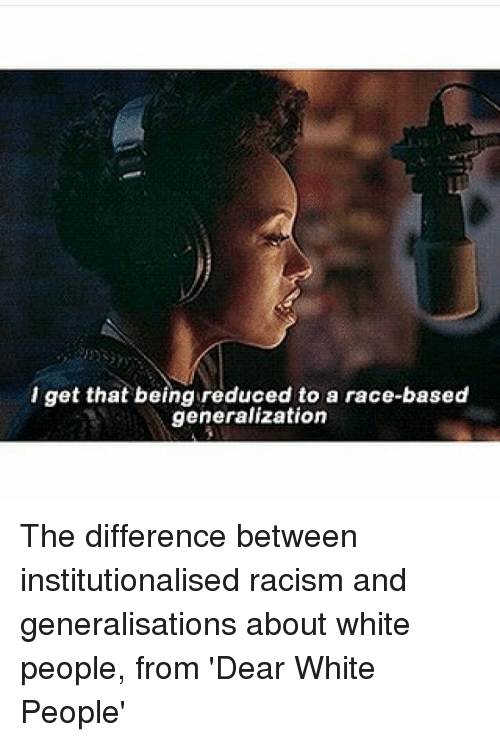 Generalization: l get that being reduced to a race-based  generalization The difference between institutionalised racism and generalisations about white people, from 'Dear White People'