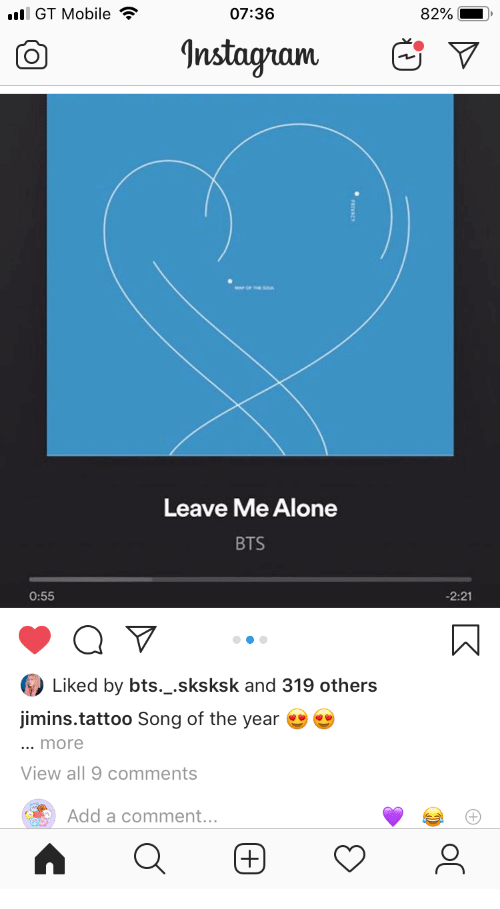 Being Alone, Instagram, and Mobile: l GT Mobile  07:36  82%  Instagram  Leave Me Alone  BTS  -2:21  0:55  Liked by bts._.sksksk and 319 others  jimins.tattoo Song of the year  ... more  View all 9 comments  Add a comment...  (+)