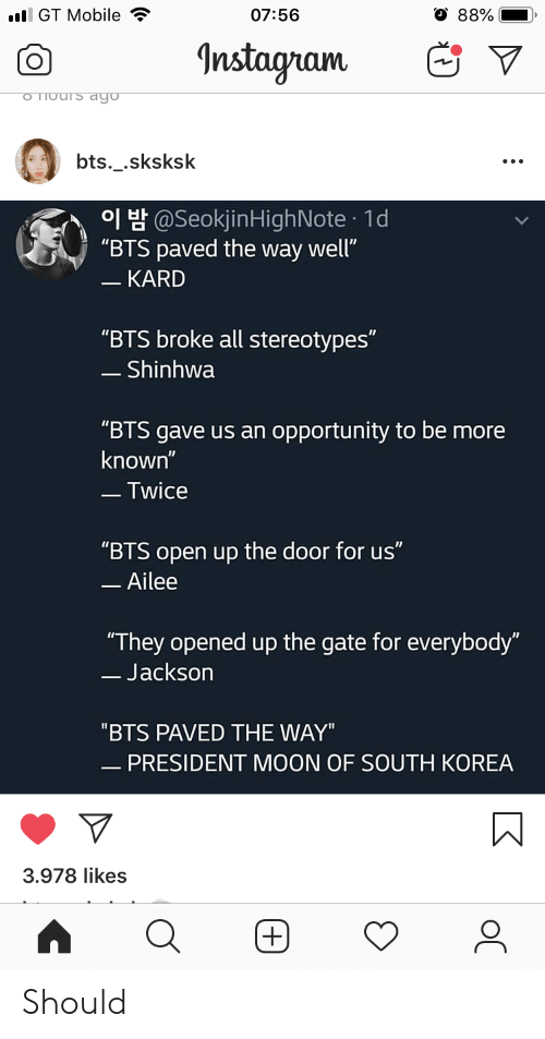 """gate: l GT Mobile  07:56  88%  Instagram  o Thours dgo  bts._.sksksk  H@SeokjinHighNote 1d  """"BTS paved the way well""""  - KARD  """"BTS broke all stereotypes""""  - Shinhwa  """"BTS gave us an opportunity to be more  known""""  -Twice  """"BTS open up the door for us""""  -Ailee  """"They opened up the gate for everybody""""  -Jackson  """"BTS PAVED THE WAY""""  - PRESIDENT MOON OF SOUTH KOREA  3.978 likes  (+) Should"""