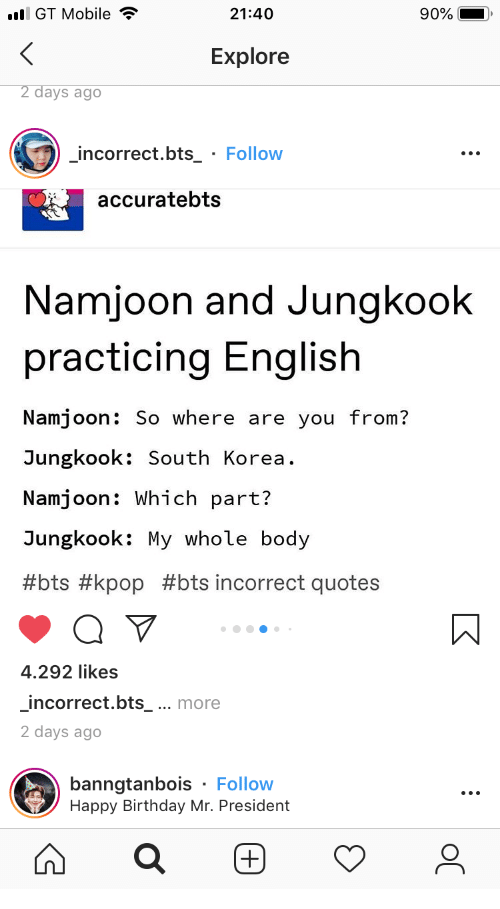 practicing: l GT Mobile  21:40  90%  Explore  2 days ago  incorrect.bts_ Follow  accuratebts  Namjoon and Jungkook  practicing English  Namjoon: So where are you from?  Jungkook: South Korea  Namjoon: Which part?  Jungkook: My whole body  #bts #kpop #bts incorrect quotes  4.292 likes  incorrect.bts_ ... more  2 days ago  banngtanbois Follow  Happy Birthday Mr. President
