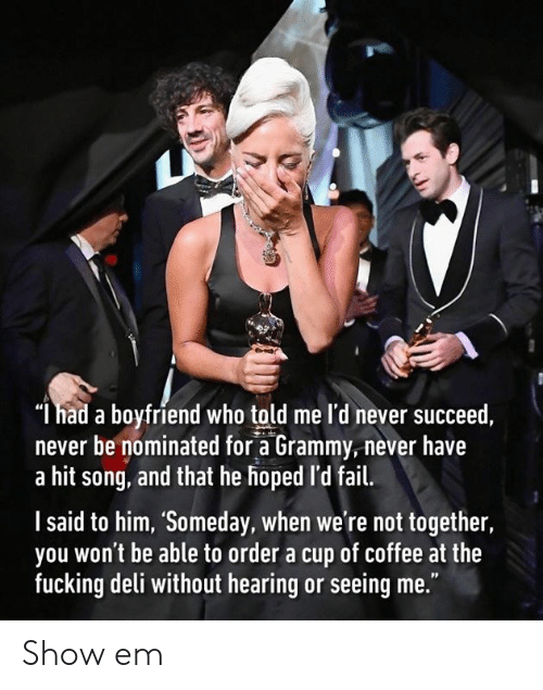"""Dank, Fail, and Fucking: """"l had a boyfriend who told me l'd never succeed,  never be nominated for a Grammy,never have  a hit song, and that he hoped 'd fail.  l said to him, 'Someday, when we're not together,  you won't be able to order a cup of coffee at the  fucking deli without hearing or seeing me."""" Show em"""