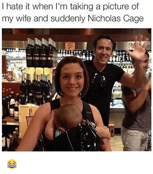 nicholas cage: l hate it when I'm taking a picture of  my wife and suddenly Nicholas Cage 😂