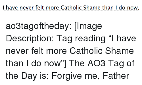 "Target, Tumblr, and Blog: l have never felt more Catholic Shame than I do now ao3tagoftheday:  [Image Description: Tag reading ""I have never felt more Catholic Shame than I do now""]  The AO3 Tag of the Day is: Forgive me, Father"