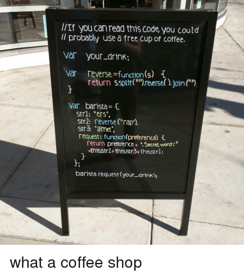 """Rap, Coffee, and Free: l/If you can read this code you could  Il probably use a free cup of coffee.  var your_drink;  var reverse-function(s) 1  return ssptit("""")reverse()join()  var  barista ={  Strl: """"ers"""",  str2: reverse (""""rap"""").  Str3: """"amet  request funtion(preference) {  return preference+ Secret word:""""  +thisstr2+thisstr3+ thisstrl;  barista.request (your-drink), what a coffee shop"""