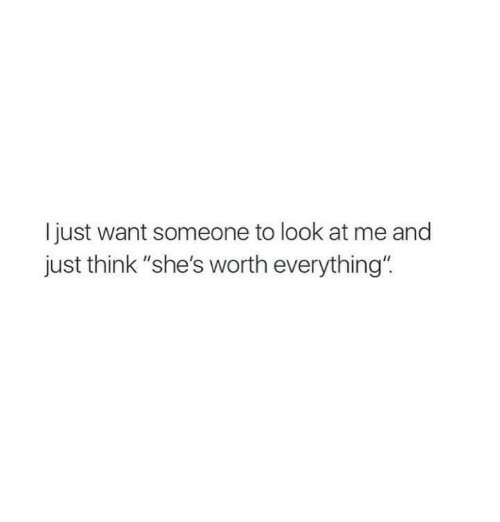 """Think, Look, and Just: l just want someone to look at me and  just think """"she's worth everything"""""""