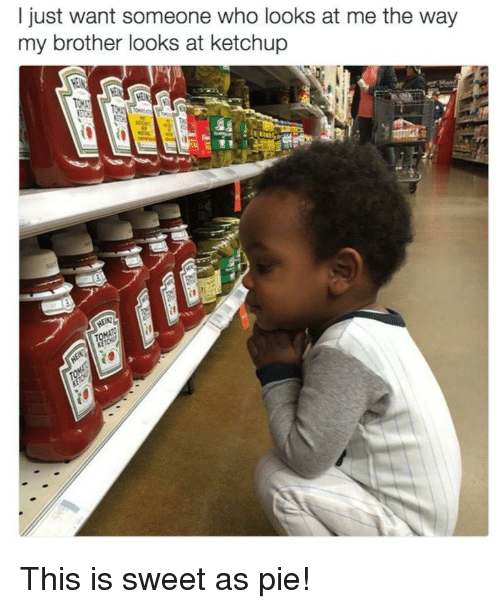 Brother, Who, and Ketchup: l just want someone who looks at me the way  my brother looks at ketchup This is sweet as pie!