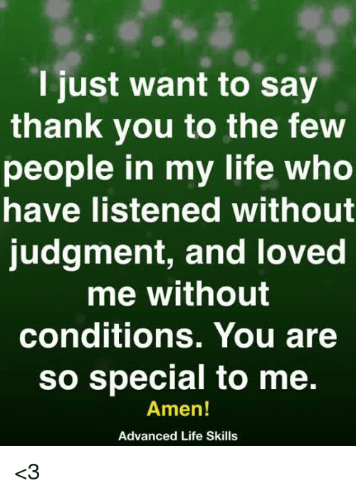Life, Memes, and Thank You: l just want to say  thank you to the few  people in my life who  have listened without  judgment, and loved  me without  conditions. You are  so special to me.  Amen!  Advanced Life Skills <3