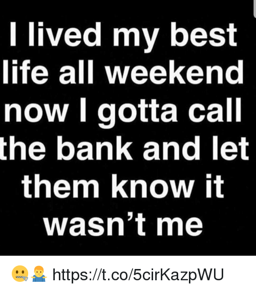 Life, Bank, and Best: l lived my best  life all weekend  now l gotta call  the bank and let  them know it  wasn't me 🤐🤷‍♂️ https://t.co/5cirKazpWU