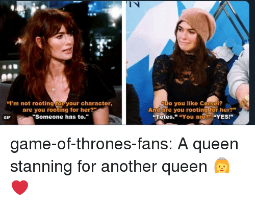 "Game of Thrones, Gif, and Tumblr: l N  ""I'm not rooting for your character,  are you rooting for her?  ""Someone has to.""  Do you like Cersei?  And are you rooting for her?""  Totes."" ""You are?"" ""YES!""  GIF game-of-thrones-fans:  A queen stanning for another queen 👸❤️"