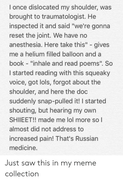 """The Doc: l once dislocated my shoulder, was  brought to traumatologist. He  inspected it and said """"we're gonna  reset the joint. We have no  anesthesia. Here take this"""" - gives  me a helium filled balloon and a  book - """"inhale and read poems"""". So  I started reading with this squeaky  voice, got lols, forgot about the  shoulder, and here the doc  suddenly snap-pulled it! I started  shouting, but hearing my owrn  SHIIEET!! made me lol more so l  almost did not address to  increased pain! That's Russian  medicine. Just saw this in my meme collection"""