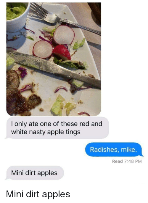 Apple, Nasty, and White: l only ate one of these red and  white nasty apple tings  Radishes, mike.  Read 7:48 PM  Mini dirt apples Mini dirt apples