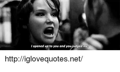 Http, Net, and You: l opened up to you and you judged me! http://iglovequotes.net/