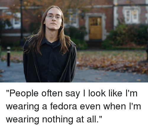 """fedoras: l- """"People often say I look like I'm wearing a fedora even when I'm wearing nothing at all."""""""