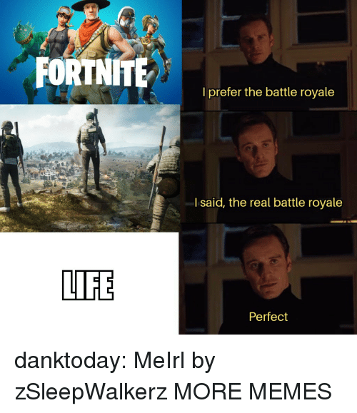Battle Royale: l prefer the battle royale  l said, the real battle royale  LIFE  Perfect danktoday:  MeIrl by zSleepWalkerz MORE MEMES