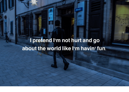 World, Fun, and The World: l pretend I'm not hurt and go  about the world like l'm havin' fun.