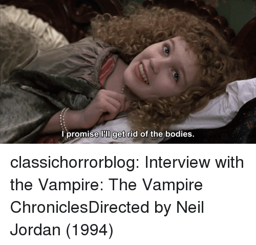 Bodies , Tumblr, and Blog: l promise I'lI get rid of the bodies.  get ridc classichorrorblog:  Interview with the Vampire: The Vampire ChroniclesDirected by Neil Jordan(1994)