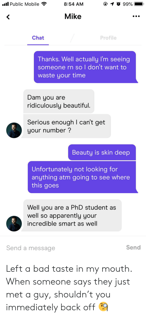 Phd Student: .l Public Mobile  8:54 AM  99%  Mike  r  Chat  Profile  Thanks. Well actually I'm seeing  someone rn so l don't want to  waste your time  Dam you are  ridiculously beautiful.  Serious enough I can't get  your number?  Beauty is skin deep  Unfortunately not looking for  anything atm going to see where  this goes  Well you are a PhD student as  well so apparently your  incredible smart as well  Send a message  Send Left a bad taste in my mouth. When someone says they just met a guy, shouldn't you immediately back off 🧐