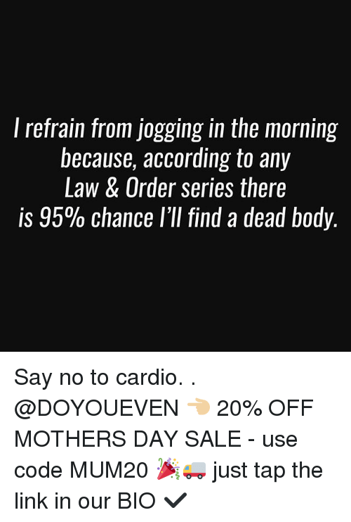 Gym, Mother's Day, and Link: l refrain from jogging in the morning  because, according to any  Law & Order series there  is 95% chance l'll find a dead body. Say no to cardio. . @DOYOUEVEN 👈🏼 20% OFF MOTHERS DAY SALE - use code MUM20 🎉🚚 just tap the link in our BIO ✔️