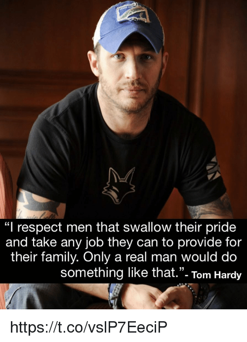 """Family, Memes, and Respect: """"l respect men that swallow their pride  and take any job they can to provide for  their family. Only a real man would do  something like that.""""- Tom Hardy  35 https://t.co/vslP7EeciP"""