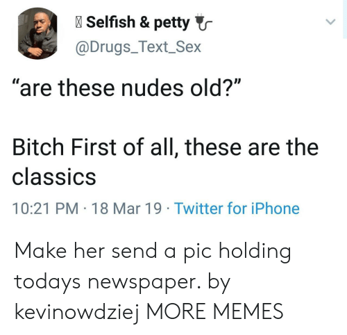 """Dank, Drugs, and Iphone: l Selfish & petty  @Drugs_Text_Sex  """"are these nudes old?""""  Bitch First of all, these are the  classiCS  10:21 PM 18 Mar 19 Twitter for iPhone Make her send a pic holding todays newspaper. by kevinowdziej MORE MEMES"""