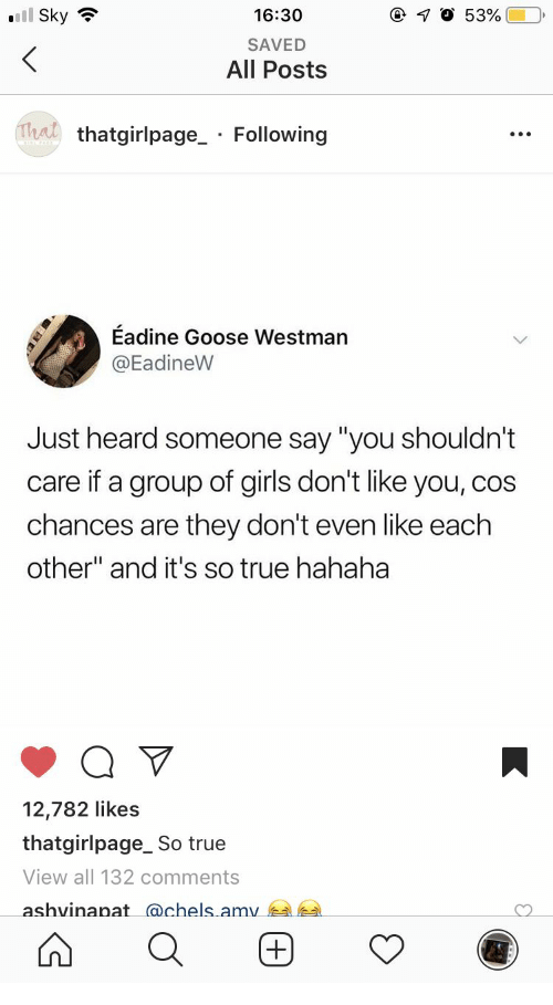 """Girls, True, and Sky: l Sky  16:30  SAVED  All Posts  Trat  thatgirlpage_ Following  Eadine Goose Westman  @EadineW  Just heard someone say """"you shouldn't  care if a group of girls don't like you, cos  chances are they don't even like each  other"""" and it's so true hahaha  12,782 likes  thatgirlpage_ So true  View all 132 comments  ashvinanat achels amv"""