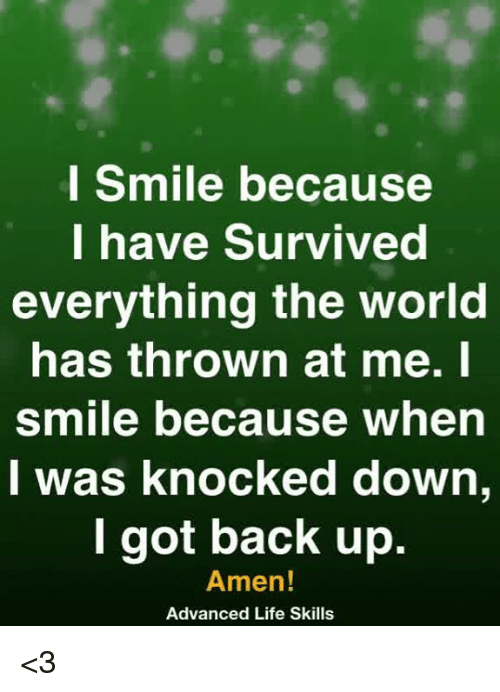 Life, Memes, and Smile: l Smile because  I have Survived  everything the world  has thrown at me.l  smile because when  I was knocked down,  l got back up.  Amen!  Advanced Life Skills <3
