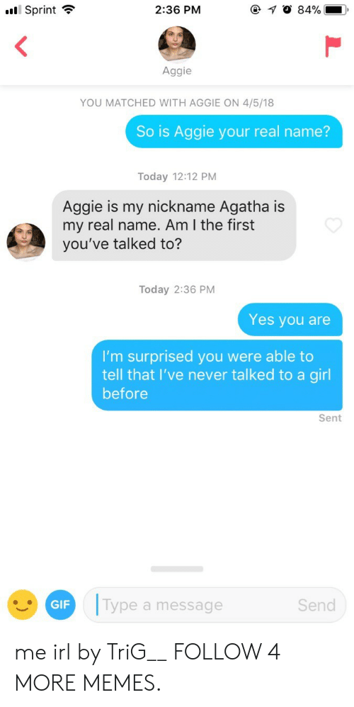 Im Surprised: l Sprint  @ 0 84%  2:36 PM  Aggie  YOU MATCHED WITH AGGIE ON 4/5/18  So is Aggie your real name?  Today 12:12 PM  Aggie is my nickname Agatha is  my real name. Am I the first  you've talked to?  Today 2:36 PM  Yes you are  I'm surprised you were able to  tell that I've never talked to a girl  before  Sent  Type a message  Send  GIF me irl by TriG__ FOLLOW 4 MORE MEMES.